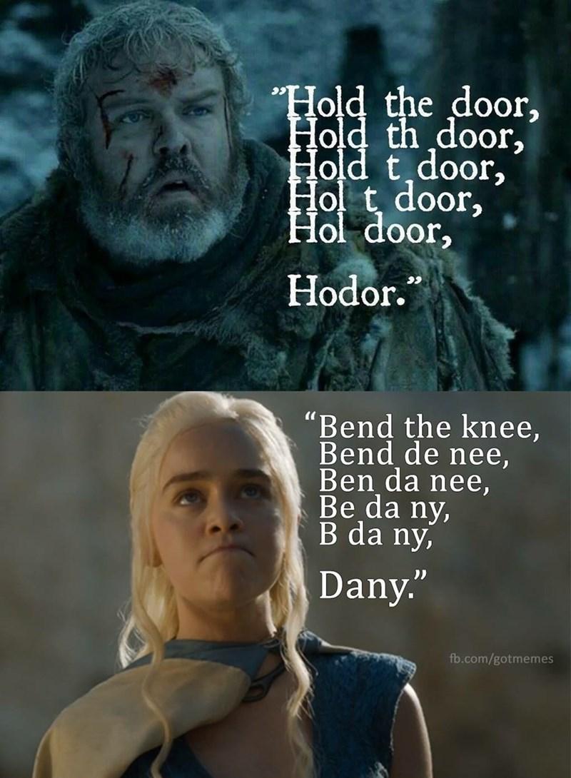 """Movie - Hold the door, Hold th door, Hold t door, Holt door, Hol door, Hodor."""" """"Bend the knee, Bend de nee, Ben da nee, Be da ny, B da ny, Dany."""" fb.com/gotmemes"""