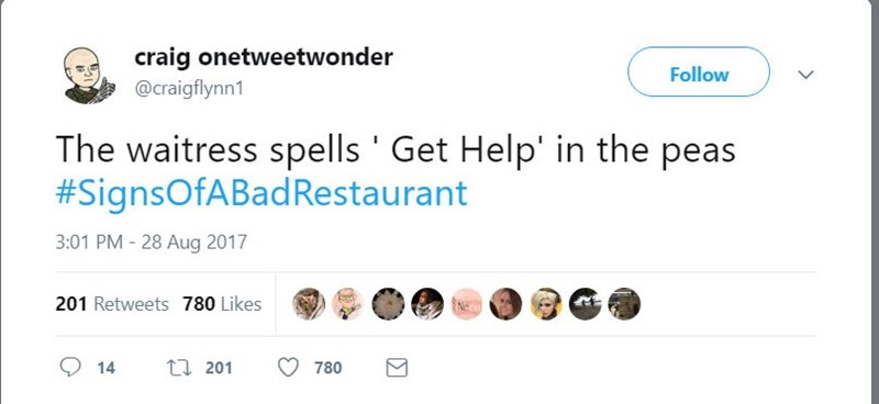 Text - craig onetweetwonder @craigflynn1 Follow The waitress spells Get Help' in the peas #SignsOfABadRestaurant 3:01 PM - 28 Aug 2017 201 Retweets 780 Likes t201 14 780