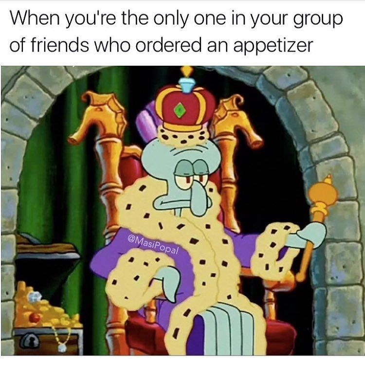 Funny meme about feeling like a king when you're the only person of your friends to order an appetizer.