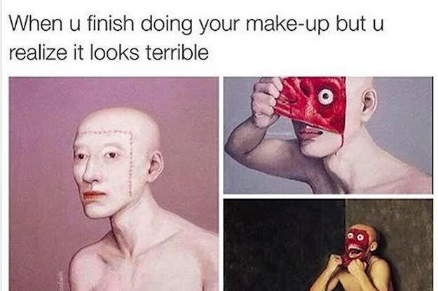 Text - Face - When u finish doing your make-up but realize it looks terrible
