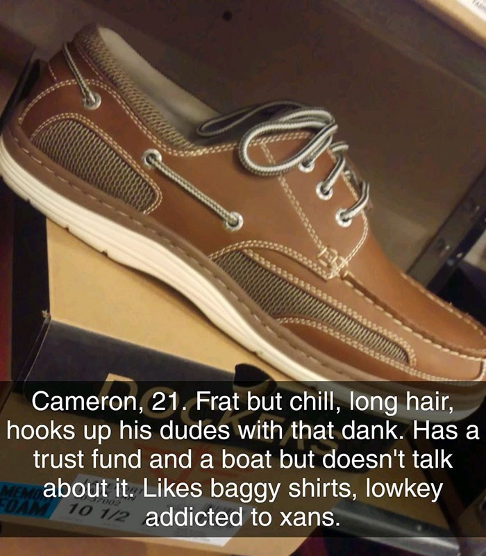 Footwear - wwwsss Cameron, 21. Frat but chill, long hair, hooks up his dudes with that dank. Has trust fund and a boat but doesn't talk about it. Likes baggy shirts, lowkey OA 10 1/2 addicted to xans.