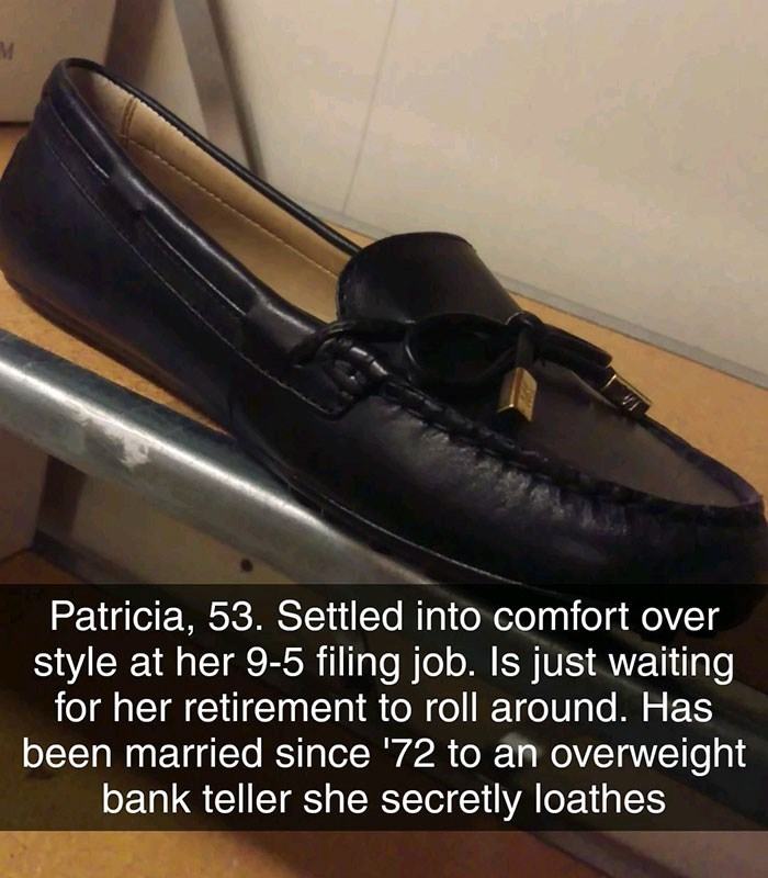Footwear - Patricia, 53. Settled into comfort over style at her 9-5 filing job. Is just waiting for her retirement to roll around. Has been married since '72 to an overweight bank teller she secretly loathes