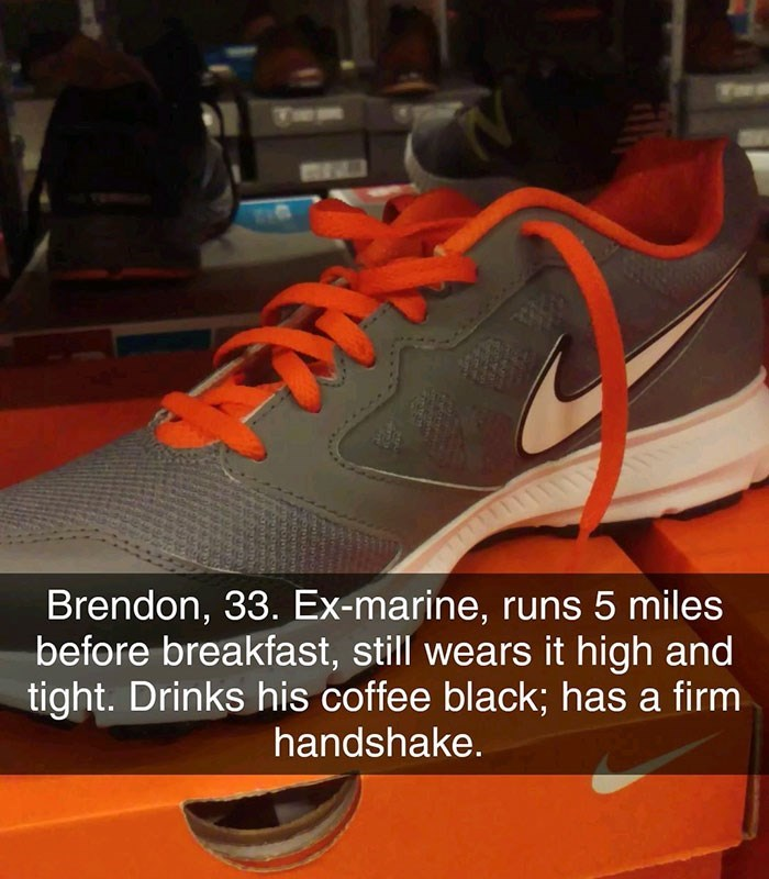 Shoe - 11 Brendon, 33. Ex-marine, runs 5 miles before breakfast, still wears it high and tight. Drinks his coffee black; has a firm handshake.