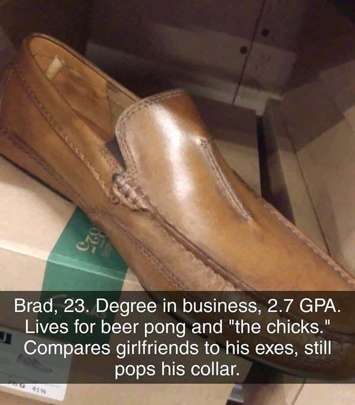 """Footwear - Brad, 23. Degree in business, 2.7 GPA. Lives for beer pong and """"the chicks."""" Compares girlfriends to his exes, still pops his collar. G41% $25 825"""