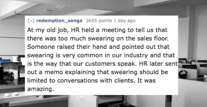 Text - [- redemption_songs 3655 points 1 day ago At my old job, HR held a meeting to tell us that there was too much swearing on the sales floor. Someone raised their hand and pointed out that swearing is very common in our industry and that is the way that our customers speak. HR later sent out a memo explaining that swearing should be |limited to conversations with clients. It was amazing.