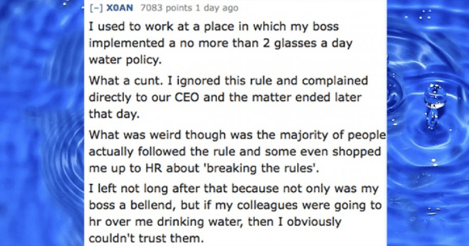 Text - [-] XOAN 7083 points 1 day ago I used to work at a place in which my boss implemented a no more than 2 glasses a day water policy. What a cunt. I ignored this rule and complained directly to our CEO and the matter ended later that day. What was weird though was the majority of people actually followed the rule and some even shopped me up to HR about 'breaking the rules' I left not long after that because not only was my boss a bellend, but if my colleagues were going to hr over me drinkin