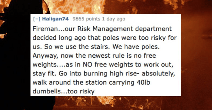 Text - -] Haligan74 9865 points 1 day ago Fireman...our Risk Management department decided long ago that poles were too risky for us. So we use the stairs. We have poles. Anyway, now the newest rule is no free weights....as in NO free weights to work out, stay fit. Go into burning high rise- absolutely, walk around the station carrying 40lb dumbells...too risky