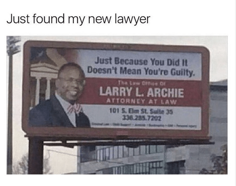 meme - Text - Just found my new lawyer Just Because You Did It Doesn't Mean You're Guilty. The Law e LARRY L.ARCHIE ATTORNEY AT LAW 101 S.Elm St. Sulte 35 338.285.7202