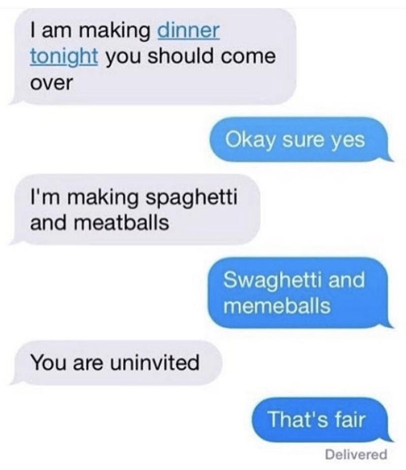 meme - Text - I am making dinner tonight you should come over Okay sure yes I'm making spaghetti and meatballs Swaghetti and memeballs You are uninvited That's fair Delivered