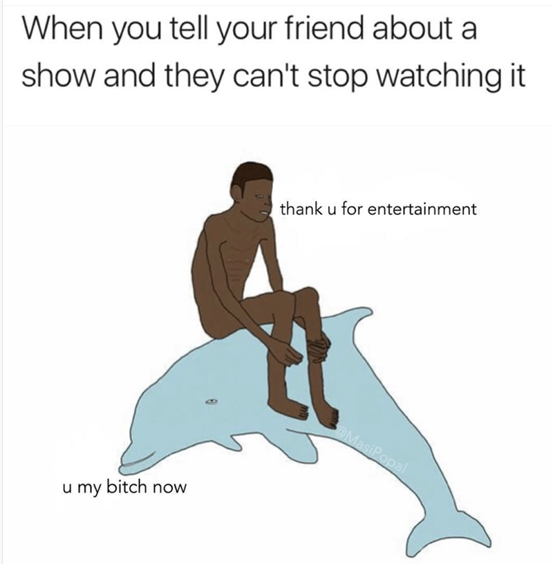 meme - Line - When you tell your friend about show and they can't stop watching it thank u for entertainment MasiPopal u my bitch now