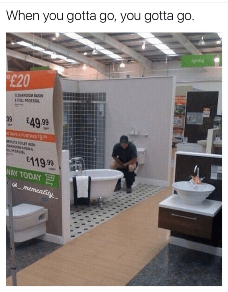 meme - Product - When you gotta go, you gotta go. ghtaing £20 CLOAKROOM BASIN A FOLL PEDESTAL 99 $49.99 O SAVE A FURTHER PLETE TOILET WITH AROOM BASIN & L PEDESTAL 119.99 NAY TODAY memeality