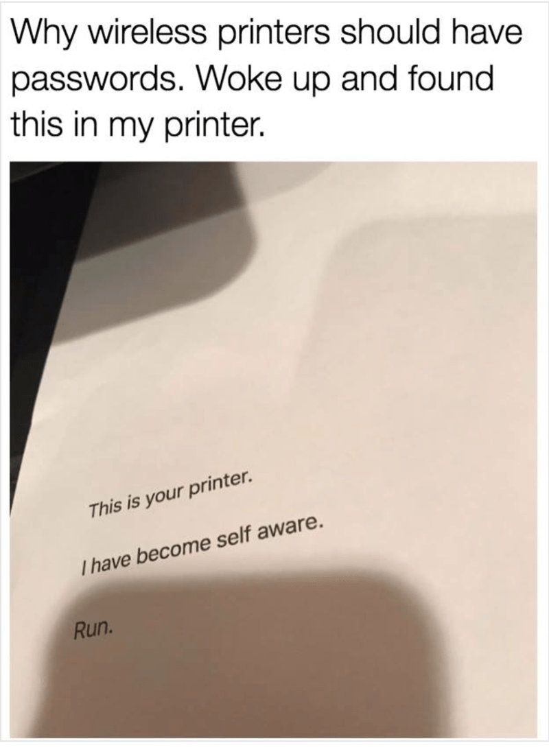 meme - Text - Why wireless printers should have passwords. Woke up and found this in my printer. This is your printer. Ihave become self aware. Run.