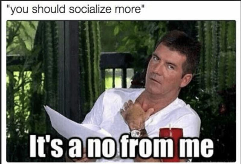 """meme - Photo caption - """"you should socialize more"""" It's a no from me"""