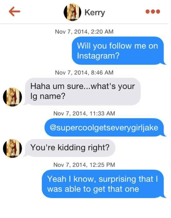 tinder puns - Text - Kerry Nov 7, 2014, 2:20 AM Will you follow me on Instagram? Nov 7, 2014, 8:46 AM Haha um sure...what's your lg name? Nov 7, 2014, 11:33 AM @supercoolgetseverygirljake You're kidding right? Nov 7, 2014, 12:25 PM Yeah I know, surprising that I was able to get that one
