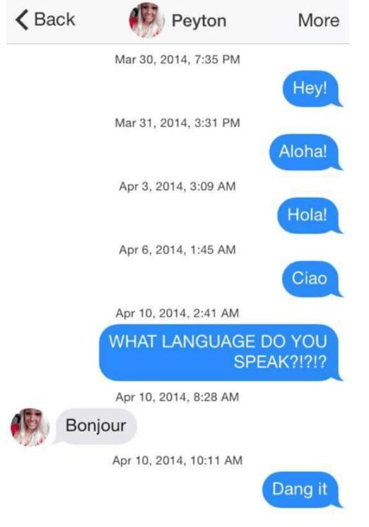 tinder puns - Text - Back Peyton More Mar 30, 2014, 7:35 PM Hey! Mar 31, 2014, 3:31 PM Aloha! Apr 3, 2014, 3:09 AM Hola! Apr 6, 2014, 1:45 AM Ciao Apr 10, 2014, 2:41 AM WHAT LANGUAGE DO YOU SPEAK?!?!? Apr 10, 2014, 8:28 AM Bonjour Apr 10, 2014, 10:11 AM Dang it