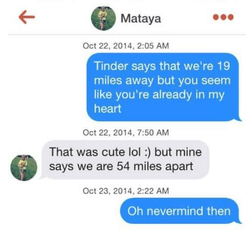 tinder puns - Text - Mataya Oct 22, 2014, 2:05 AM Tinder says that we're 19 miles away but you seem like you're already in my heart Oct 22, 2014, 7:50 AM That was cute lol:) but mine says we are 54 miles apart Oct 23, 2014, 2:22 AM Oh nevermind then