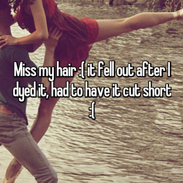 Text - Miss my hair it felloutafterl dyed it, had Cohave it cut short