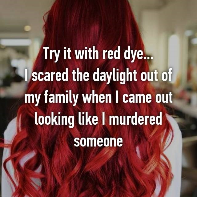 Hair - Try it with red dye... scared the daylight out of my family when I came out looking like I murdered someone