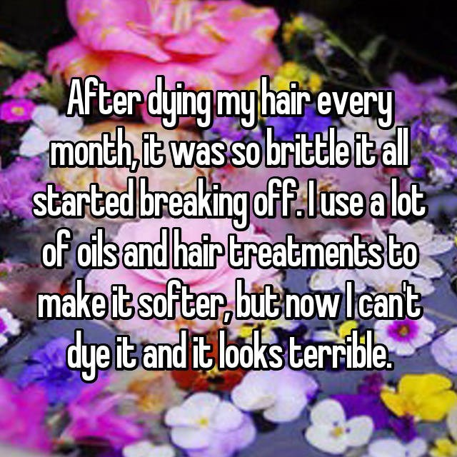 Text - After dying my hairevery month it was so brittleital started breaking ofF: use a lot of olsand hair Ereatments to make it-softer, buenowlcant dye iband it lboks terrible