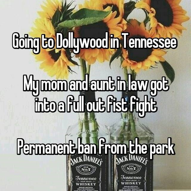 Flower - Going to Dolywood in Tennessee Mymomand aunt in law got nto afull put fist Fight Permanent ban from the park ACK DANIESKDANI No.7 No.7 Jennessee WHISKEY Jennessee WHISKEY LES NCK BANEL
