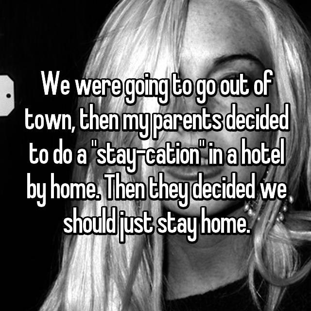 Text - We were going Cogo out of town,then my parentsdecided to do a stay cation in ahotel by home Then they decided we should just stay home I