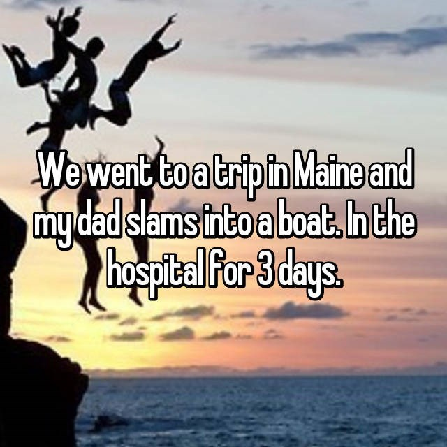 Sky - Wewent to a trip in Maine and mydadslams thto aboat.hthe haspital Por 3 days