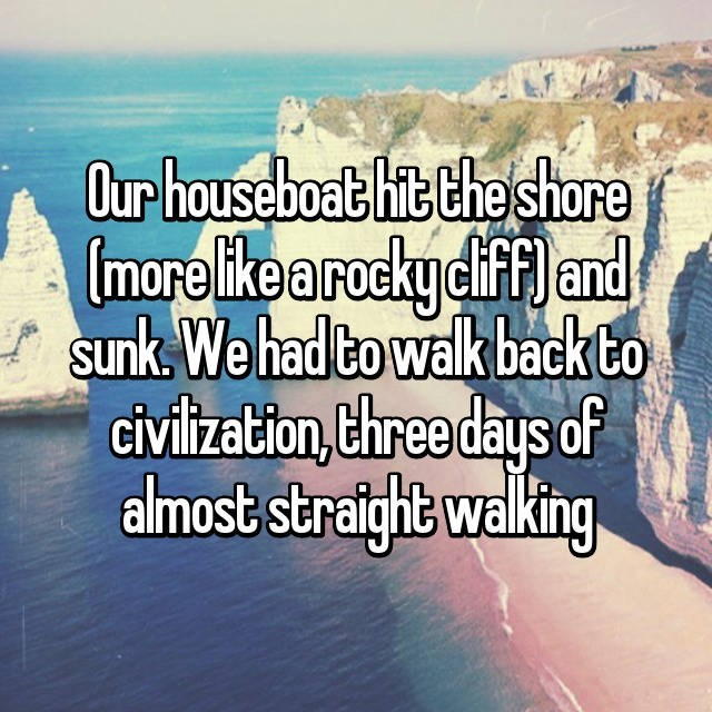 Text - Our houseboat hit the shore more ike a rocky cif f) and sunk. We had to walk back to civiltzation,three days of almost stratght walking