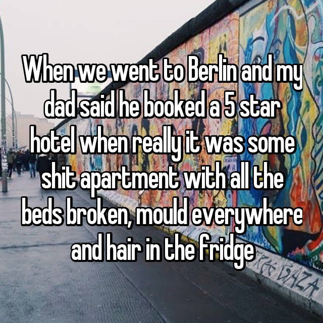 Text - When we went to Berlinand my dadsaid he booked a 5 star hotel when realyit was some shit apartment with all the beds broken, mould everywhere and hair in the fridge AZA