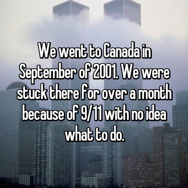 Text - We went to Canada in September of 2001 We were stuck there for over amonth because of 9/11 with no idea what to do.