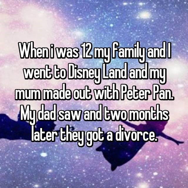 Sky - Wheni was 12my Pamily and went to Disney Land and my mum made out with Peter Pan. Mydad sawand twomonths later they got a divorce.