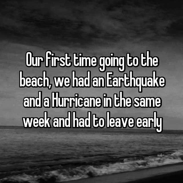 Text - Our first time going to the beach,we had an Earthquake and a Hurricane in the same week and had to leave early