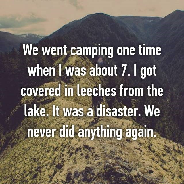 Text - We went camping one time when I was about 7. I got Covered in leeches from the lake. It was a disaster. We never did anything again.