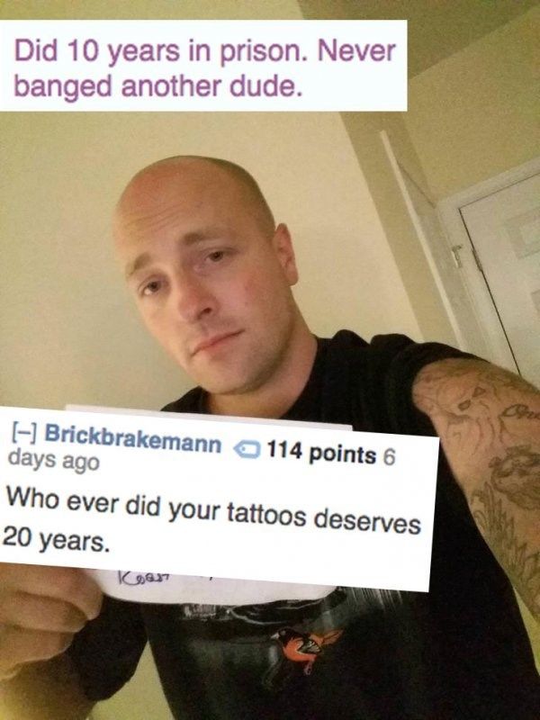 Text - Did 10 years in prison. Never banged another dude. H Brickbrakemann 1 days ago 114 points 6 Who ever did your tattoos deserves 20 years. Kஇலா