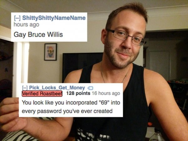 """Shoulder - HShittyShitty NameName hours ago Gay Bruce Willis Pick Locks Get Money Verified Roastbee 128 points 16 hours ago You look like you incorporated """"69"""" into every password you've ever created"""