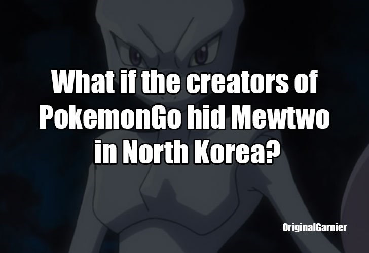 Text - What if the creators of PokemonGo hid Mewtwo in North Korea? OriginalGarnier