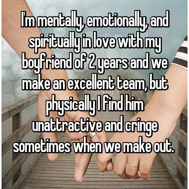 Text - Immentally,emotionaly.and spirtuallyin love with my boyfiriend of 2years and we make anexcellent team, but physicaly Find him unattractive and cringe sometimes when we make out.
