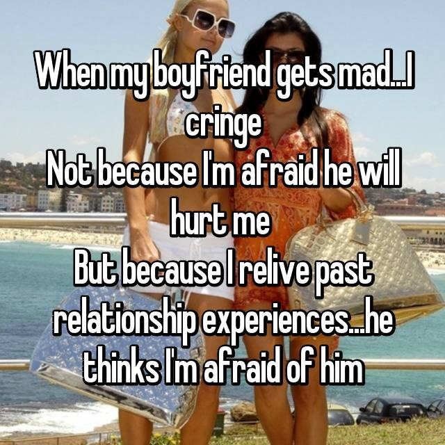 Friendship - When my boyFriend gets mad cringe Not because Im afraid he wll hurt me But because Irelive past relationship experiences he thinks Im afraid of him