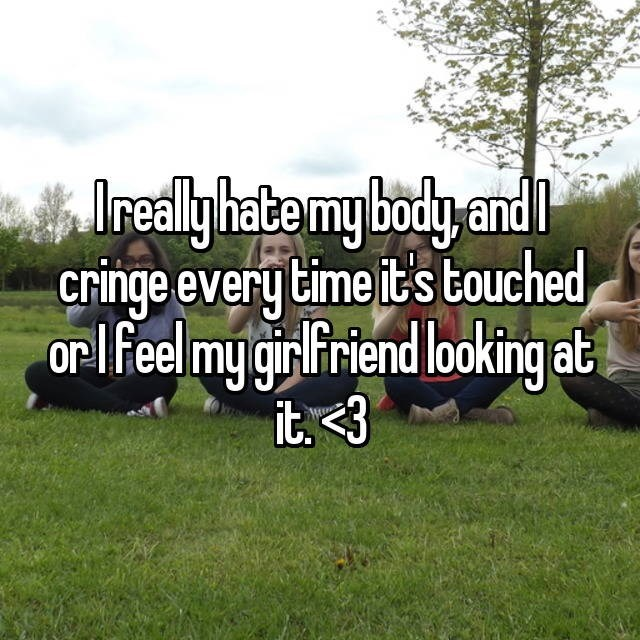 Text - Iedly hatemy body and cringe every time it's touched or lfeel my grfriend looking at it 3
