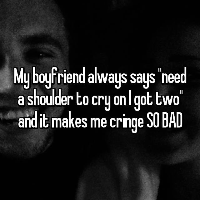 Text - My boyfriend always says 'need a shoulder to cry on l got two and it makes me cringe SO BAD