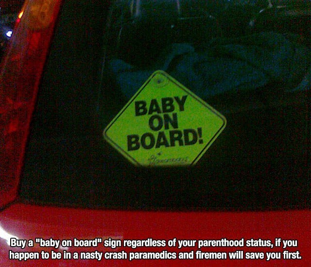 """Font - BABY ON BOARD! Buy a """"baby on board"""" sign regardless of your parenthood status, if you happen to be in a nasty crash paramedics and firemen will save you first."""