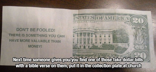 Money - STATES OF AMERICA (0 DON'T BE FOOLED! THERE IS SOMETHING YOU CAN HAVE MORE VALUABLE THAN MONEY! Next time someone gives you/you find one of those fake dollar bills with a bible verse on them,putit in the.collection plate atchurch