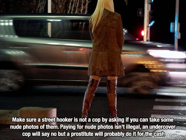 Mode of transport - Make sure a street hooker is not a cop by asking if you can take some nude photos of them. Paying for nude photos isn't illegal, an undercover cop will say no but a prostitute will probably do it for the cash