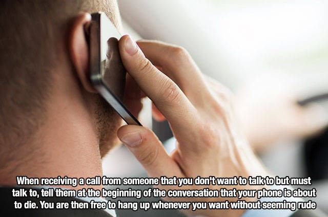 Skin - When receiving a call from someone that you don't want to talk to but must talk to, tell them atthe beginning of the conversation that your phone ts about to die. You are then free to hang up whenever you want without seeming rude
