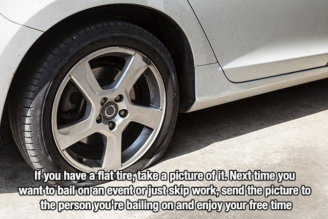 Land vehicle - If you have a flat tire,take a picture of it Next time you want to bail on anevent orjust skip work, send the picture to the person youtre bailing on and enjoy your freet
