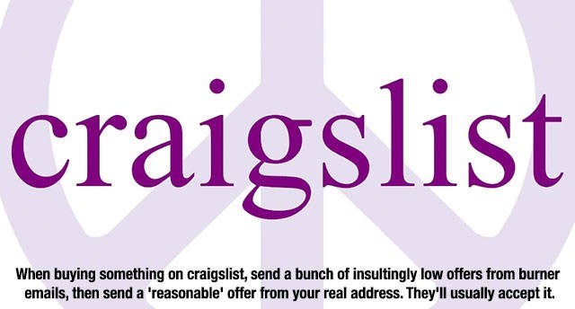 Text - craigslist When buying something on craigslist, send a bunch of insultingly low offers from burner emails, then send a 'reasonable' offer from your real address. They'll usually accept it.
