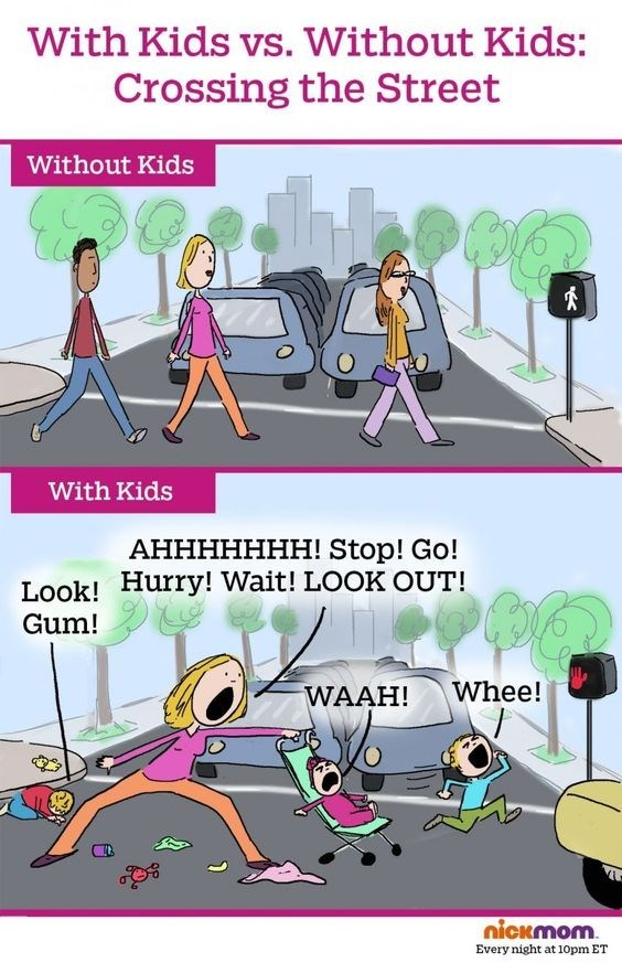 Cartoon - With Kids vs. Without Kids: Crossing the Street Without Kids With Kids АННННННН! Stop! Go! Look! Hurry! Wait! LOOK OUT! Gum! Whee! WAAH! nickmom Every night at 10pm ET