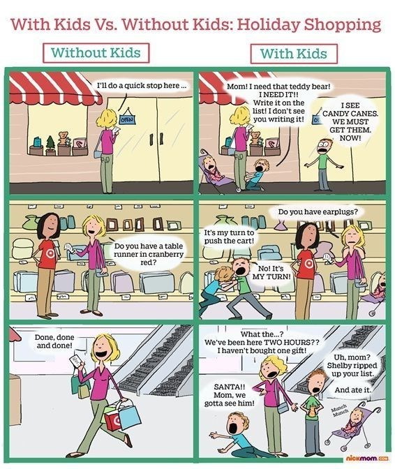 Cartoon - With Kids Vs. Without Kids: Holiday Shopping Without Kids With Kids rll do a quick stop here.. Mom! I need that teddy bear! INEED IT! Write it on the list! I don't see you writing it! ISEE CANDY CANES WE MUST GET THEM NOW! onN P Do you have earplugs? It's my turn to push the cart! Do you have a table runner in cranberry red? No! It's MY TURN What the...? We've been here TWO HOURS?? I haven't bought one gift! Done, done and done! Uh, mom? Shelby ripped up your list. SANTA!! Mom, we gott