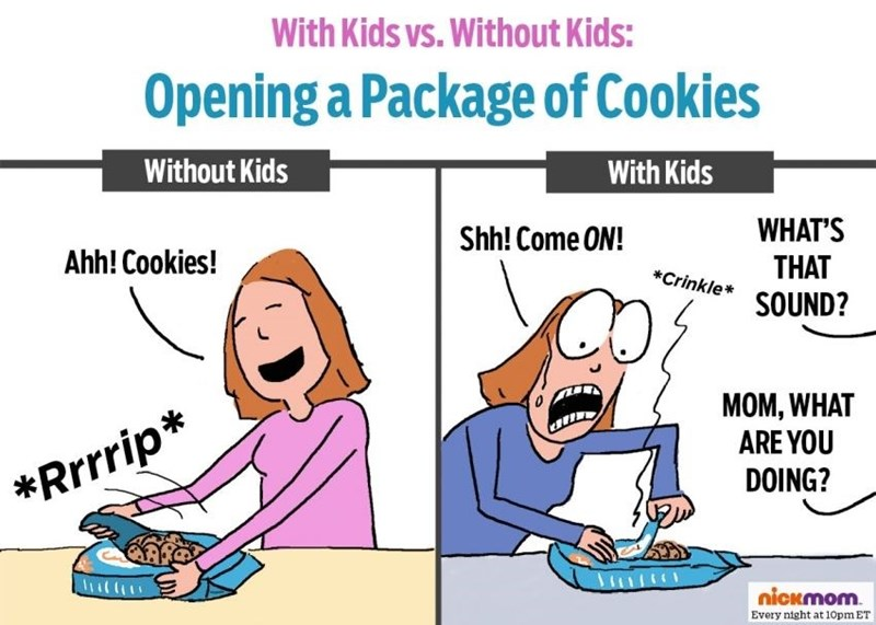 Cartoon - With Kids vs. Without Kids: Opening a Package of Cookies Without Kids With Kids WHAT'S THAT SOUND? Shh! Come ON! Ahh! Cookies! *Crinkle MOM, WHAT ARE YOU DOING? *Rrrrip* nickmom Every night at 10pm ET