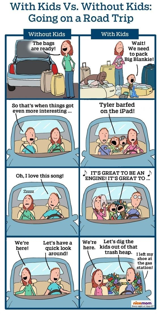 Comics - With Kids Vs. Without Kids: Going on a Road Trip Without Kids With Kids The bags are ready! Wait! We need to pack Big Blankie! Tyler barfed on the iPad! So that's when things got even more interesting.. IT'S GREAT TO BE AN ENGINE! IT'S GREAT TO.. Oh, I love this song! Zzzzz Let's dig the kids out of that trash heap. We're We're Let's have a quick look around! here. here! Ileft my shoe at the gas station! nickmom Every nicht at 10pm ET