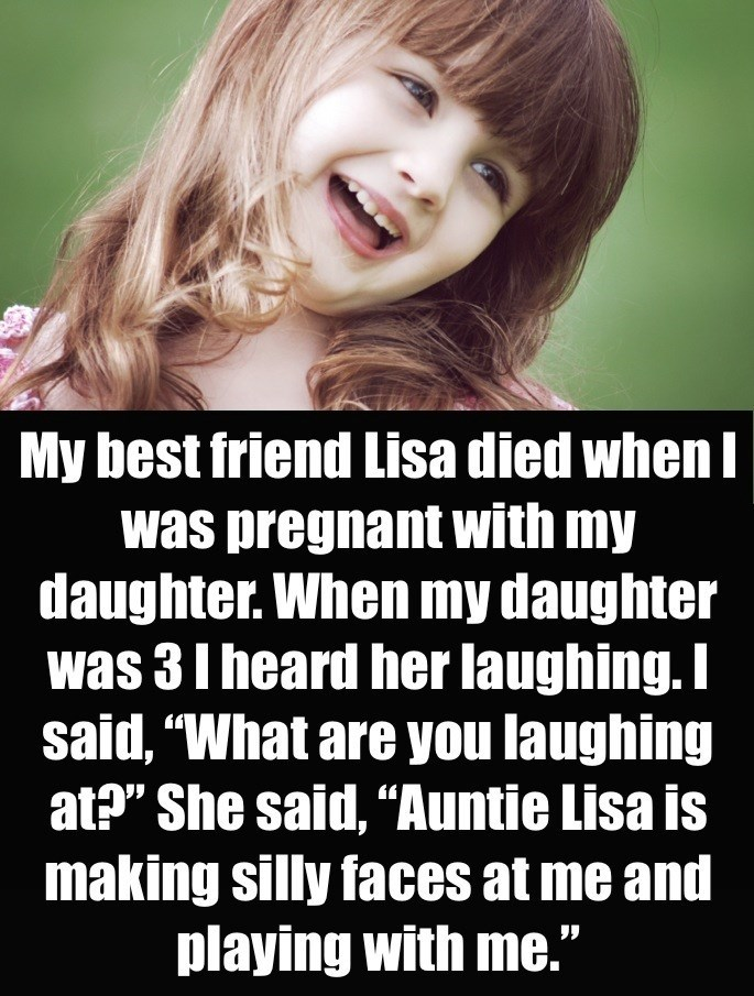 "Hair - My best friend Lisa died when I was pregnant with my daughter. When my daughter was 3 I heard her laughing.I said, ""What are you laughing at?"" She said, ""Auntie Lisa is making silly faces at me and playing with me."""
